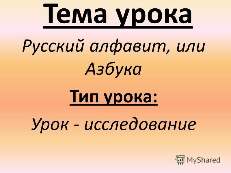 Тема урока Русский алфавит, или Азбука Тип урока: Урок - исследование