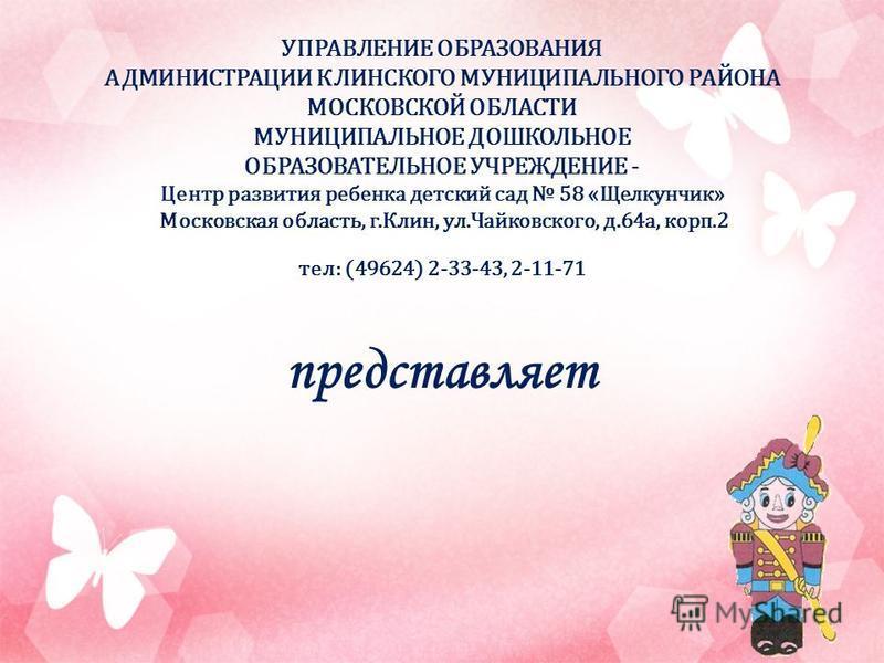 УПРАВЛЕНИЕ ОБРАЗОВАНИЯ АДМИНИСТРАЦИИ КЛИНСКОГО МУНИЦИПАЛЬНОГО РАЙОНА МОСКОВСКОЙ ОБЛАСТИ МУНИЦИПАЛЬНОЕ ДОШКОЛЬНОЕ ОБРАЗОВАТЕЛЬНОЕ УЧРЕЖДЕНИЕ - Центр развития ребенка детский сад 58 «Щелкунчик» Московская область, г.Клин, ул.Чайковского, д.64 а, корп.2