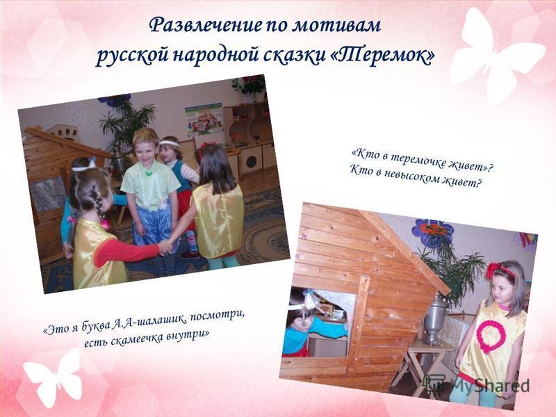Развлечение по мотивам русской народной сказки «Теремок» «Кто в теремочке живет»? Кто в невысоком живет? «Это я буква А.А-шалашик, посмотри, есть скамеечка внутри»