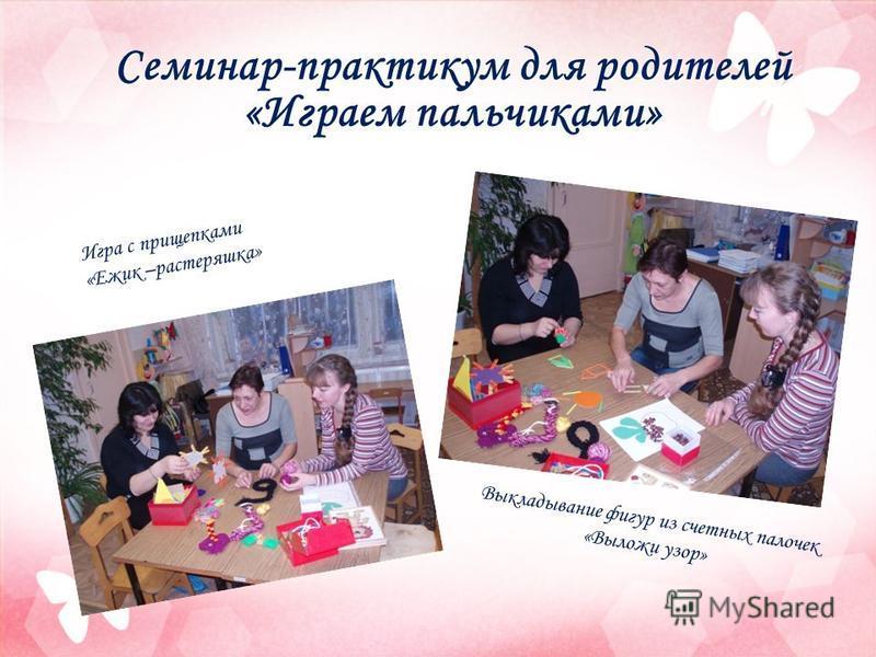 Семинар-практикум для родителей «Играем пальчиками» Выкладывание фигур из счетных палочек «Выложи узор» Игра с прищепками «Ежик –растеряшка»