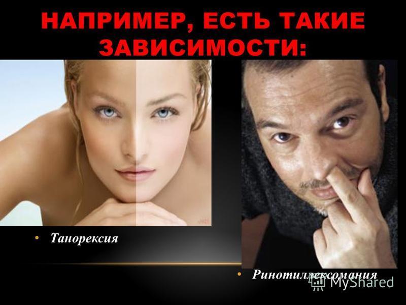 НАПРИМЕР, ЕСТЬ ТАКИЕ ЗАВИСИМОСТИ: Танорексия Ринотиллексомания