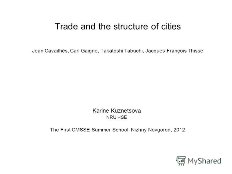 Trade and the structure of cities Jean Cavailhès, Carl Gaigné, Takatoshi Tabuchi, Jacques-François Thisse Karine Kuznetsova NRU HSE The First CMSSE Summer School, Nizhny Novgorod, 2012