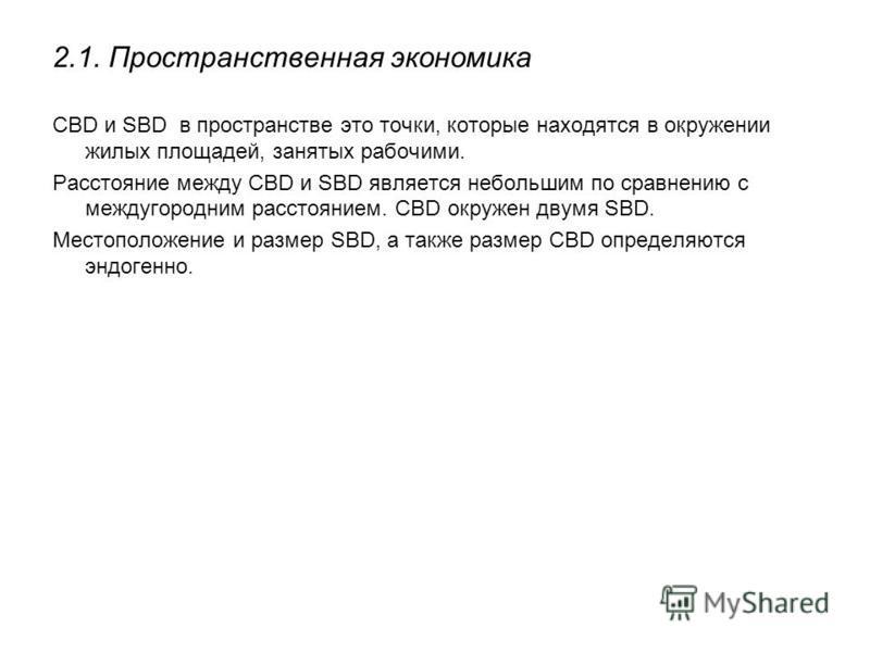 2.1. Пространственная экономика СBD и SBD в пространстве это точки, которые находятся в окружении жилых площадей, занятых рабочими. Расстояние между СBD и SBD является небольшим по сравнению с междугородним расстоянием. CBD окружен двумя SBD. Местопо