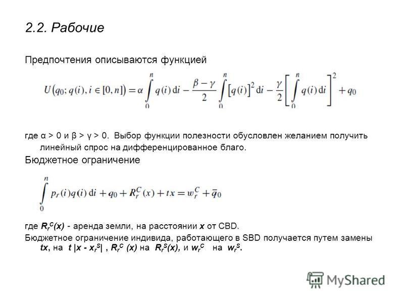 Предпочтения описываются функцией где α > 0 и β > γ > 0. Выбор функции полезности обусловлен желанием получить линейный спрос на дифференцированное благо. Бюджетное ограничение где R r C (x) - аренда земли, на расстоянии х от CBD. Бюджетное ограничен