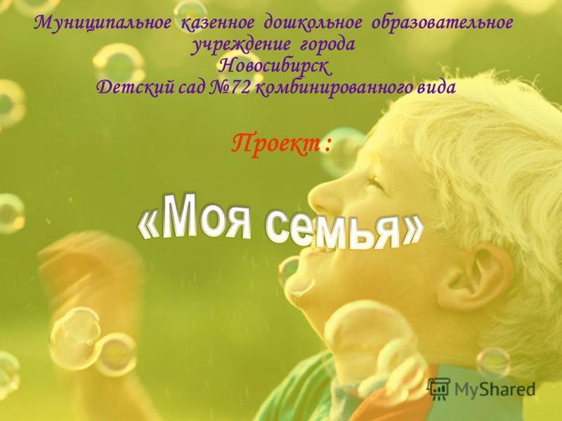 Муниципальное казенное дошкольное образовательное учреждение города Новосибирск Детский сад 72 комбинированного вида Проект :