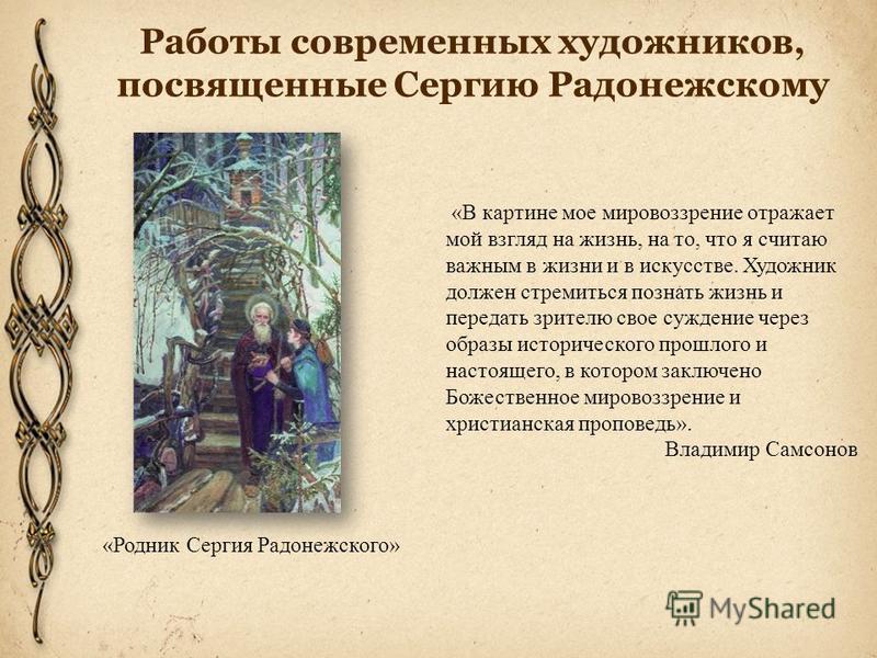 Работы современных художников, посвященные Сергию Радонежскому «В картине мое мировоззрение отражает мой взгляд на жизнь, на то, что я считаю важным в жизни и в искусстве. Художник должен стремиться познать жизнь и передать зрителю свое суждение чере