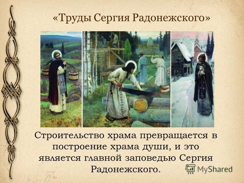 «Труды Сергия Радонежского» Строительство храма превращается в построение храма души, и это является главной заповедью Сергия Радонежского.