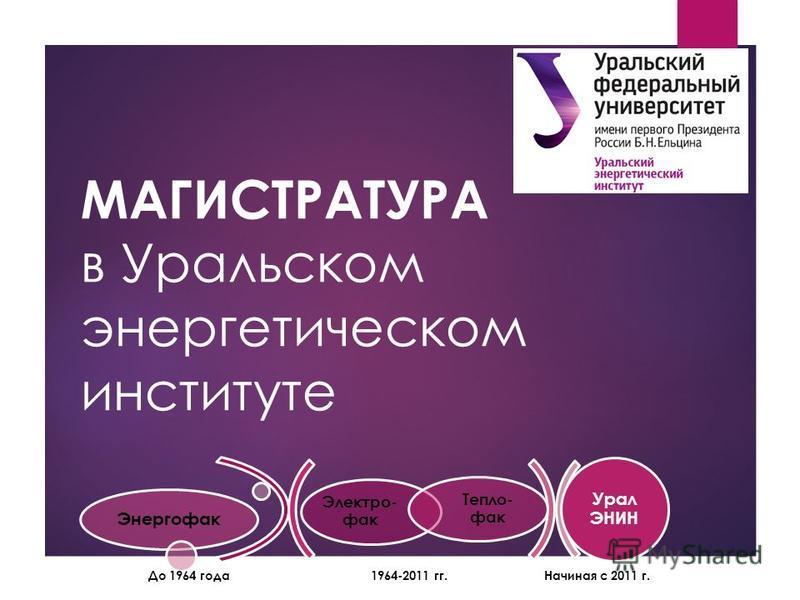 МАГИСТРАТУРА в Уральском энергетическом институте 1964-2011 гг.Начиная с 2011 г. Электро- фак Тепло- фак Энергофак Урал ЭНИН До 1964 года