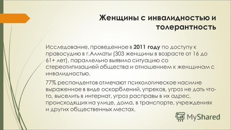 Женщины с инвалидностью и толерантность Исследование, проведенное в 2011 году по доступу к правосудию в г.Алматы (303 женщины в возрасте от 16 до 61+ лет), параллельно выявило ситуацию со стереотипизацией общества и отношением к женщинам с инвалиднос