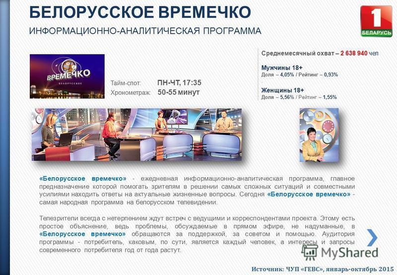 БЕЛОРУССКОЕ ВРЕМЕЧКО ИНФОРМАЦИОННО-АНАЛИТИЧЕСКАЯ ПРОГРАММА Тайм-слот: ПН-ЧТ, 17:35 Хронометраж: 50-55 минут «Белорусское времечко» - ежедневная информационно-аналитическая программа, главное предназначение которой помогать зрителям в решении самых сл