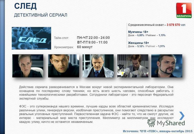 СЛЕД ДЕТЕКТИВНЫЙ СЕРИАЛ Тайм-слот: ПН-ЧТ 22:00 - 24:00 ВТ-ПТ 9:00 - 11:00 Хронометраж: 60 минут Действие сериала разворачивается в Москве вокруг новой экспериментальной лаборатории. Она оснащена по последнему слову техники, но есть всего шесть челове