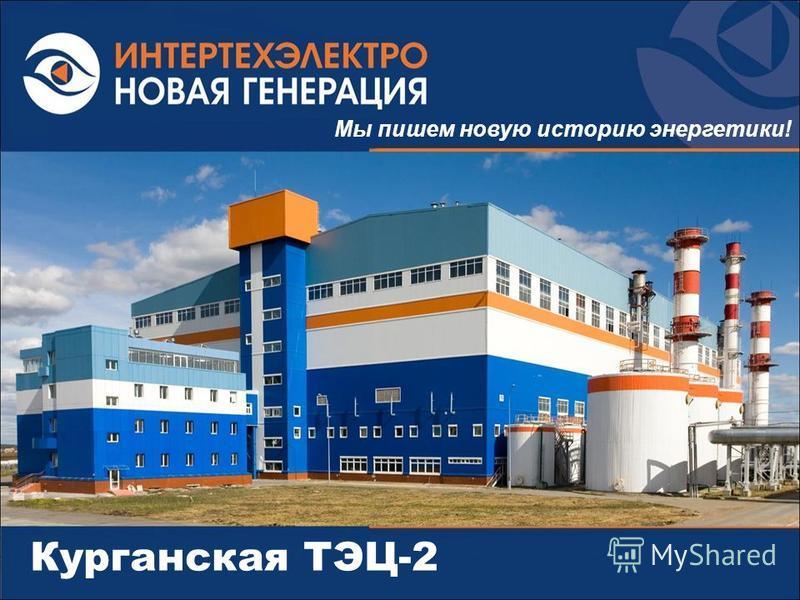 Курганская ТЭЦ-2 Мы пишем новую историю энергетики!