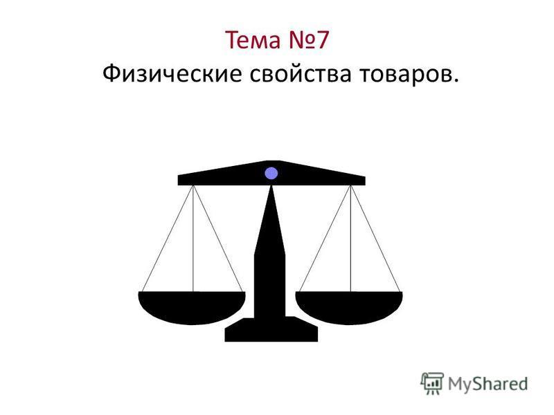 Тема 7 Физические свойства товаров.