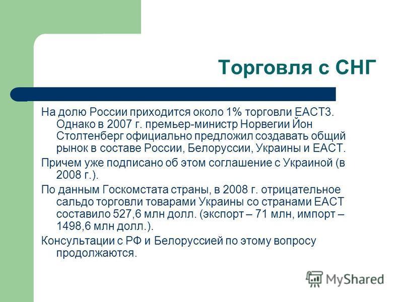 Торговля с СНГ На долю России приходится около 1% торговли ЕАСТ3. Однако в 2007 г. премьер-министр Норвегии Йон Столтенберг официально предложил создавать общий рынок в составе России, Белоруссии, Украины и ЕАСТ. Причем уже подписано об этом соглашен