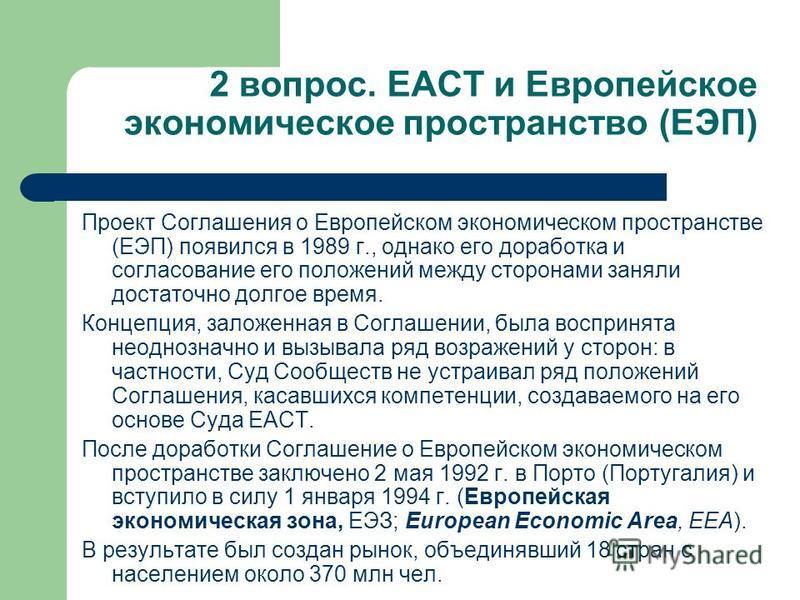 2 вопрос. ЕАСТ и Европейское экономическое пространство (ЕЭП) Проект Соглашения о Европейском экономическом пространстве (ЕЭП) появился в 1989 г., однако его доработка и согласование его положений между сторонами заняли достаточно долгое время. Конце