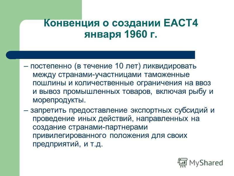 Конвенция о создании ЕАСТ4 января 1960 г. – постепенно (в течение 10 лет) ликвидировать между странами-участницами таможенные пошлины и количественные ограничения на ввоз и вывоз промышленных товаров, включая рыбу и морепродукты. – запретить предоста