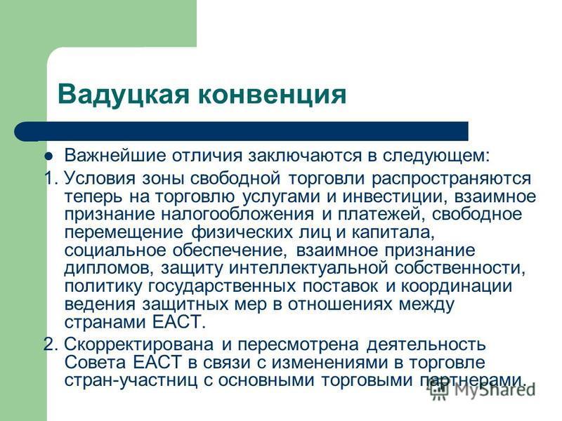 Вадуцкая конвенция Важнейшие отличия заключаются в следующем: 1. Условия зоны свободной торговли распространяются теперь на торговлю услугами и инвестиции, взаимное признание налогообложения и платежей, свободное перемещение физических лиц и капитала