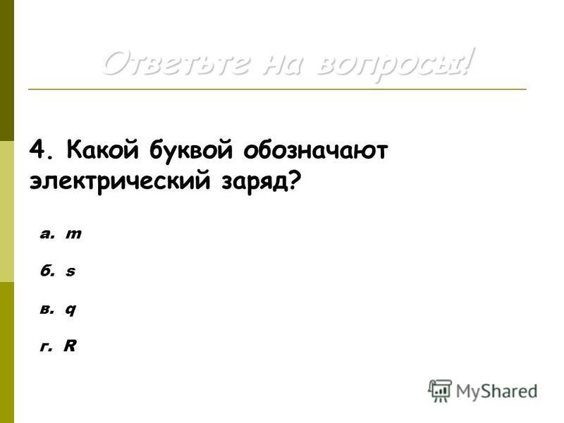 Ответьте на вопросы! 4. Какой буквой обозначают электрический заряд? а. m б. s в. q г. R