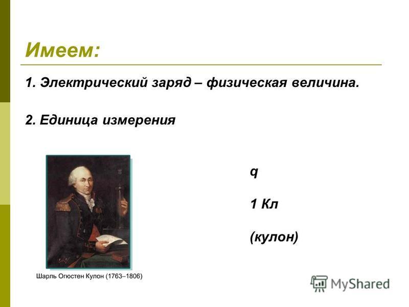 Имеем: 1. Электрический заряд – физическая величина. q 1 Кл (кулон) 2. Единица измерения
