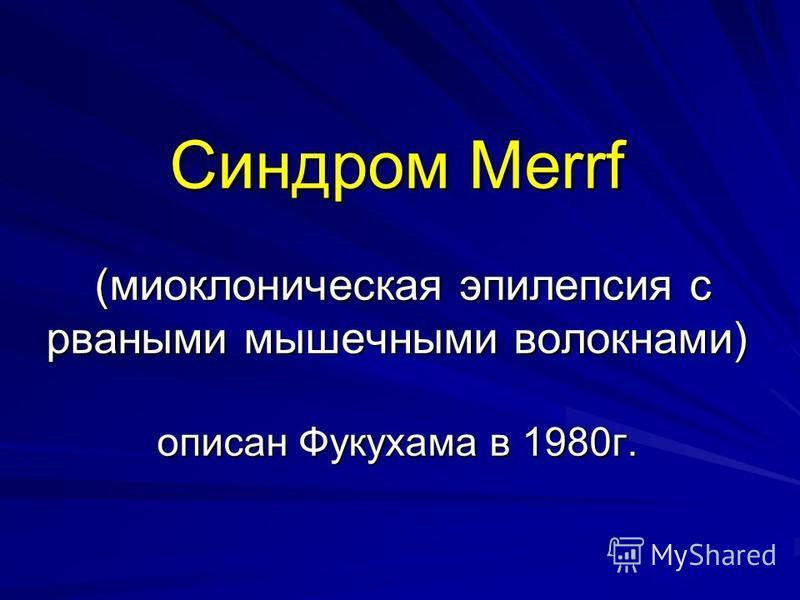 Синдром Merrf (миоклоническая эпилепсия с рваными мышечными волокнами) описан Фукухама в 1980 г.