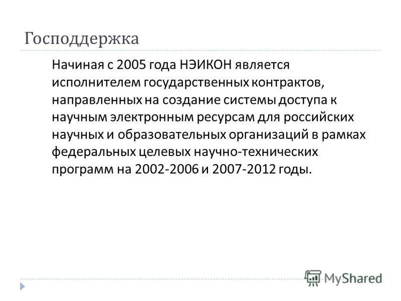 Господдержка Начиная с 2005 года НЭИКОН является исполнителем государственных контрактов, направленных на создание системы доступа к научным электронным ресурсам для российских научных и образовательных организаций в рамках федеральных целевых научно
