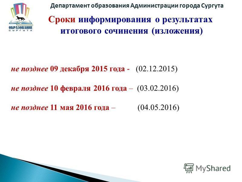 Департамент образования Администрации города Сургута Сроки информирования о результатах итогового сочинения (изложения) не позднее 09 декабря 2015 года - (02.12.2015) не позднее 10 февраля 2016 года – (03.02.2016) не позднее 11 мая 2016 года – (04.05