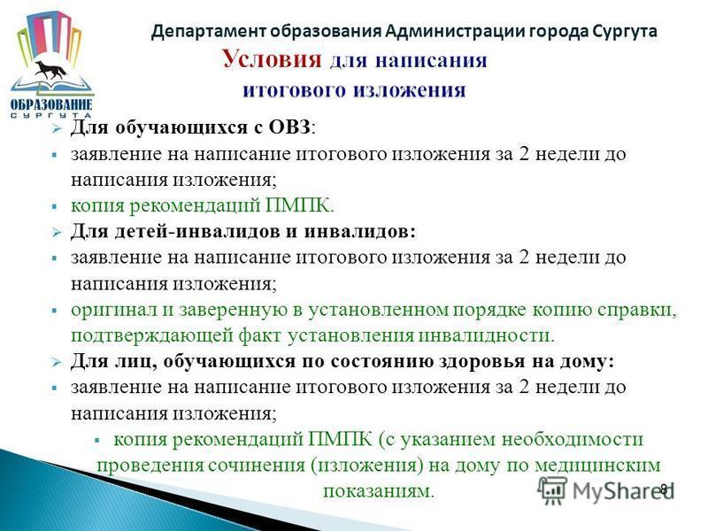 8 Департамент образования Администрации города Сургута Для обучающихся с ОВЗ: заявление на написание итогового изложения за 2 недели до написания изложения; копия рекомендаций ПМПК. Для детей-инвалидов и инвалидов: заявление на написание итогового из