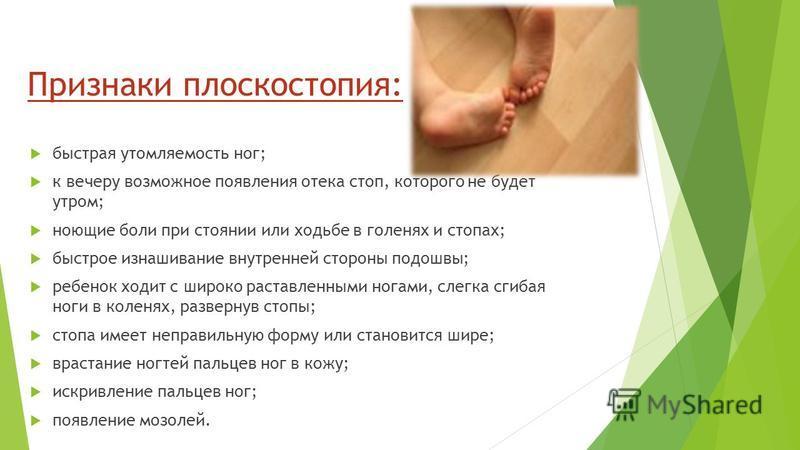 Признаки плоскостопия: быстрая утомляемость ног; к вечеру возможное появления отека стоп, которого не будет утром; ноющие боли при стоянии или ходьбе в голенях и стопах; быстрое изнашивание внутренней стороны подошвы; ребенок ходит с широко расставле