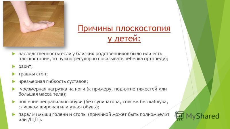 Причины плоскостопия у детей: наследственность(если у близких родственников было или есть плоскостопие, то нужно регулярно показывать ребенка ортопеду); рахит; травмы стоп; чрезмерная гибкость суставов; чрезмерная нагрузка на ноги (к примеру, подняти