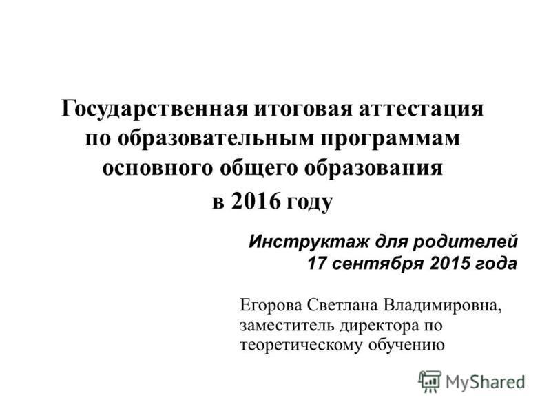 Егорова Светлана Владимировна, заместитель директора по теоретическому обучению Инструктаж для родителей 17 сентября 2015 года Государственная итоговая аттестация по образовательным программам основного общего образования в 2016 году
