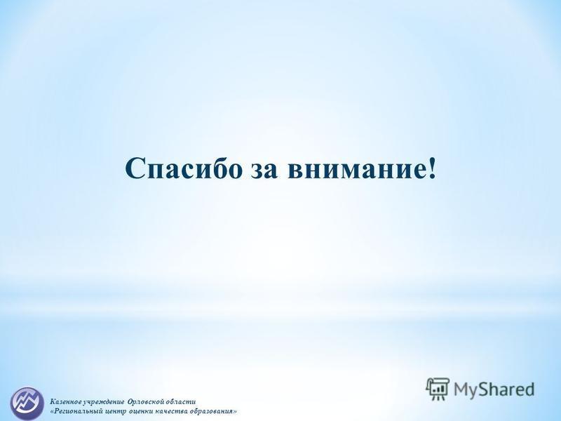 Казенное учреждение Орловской области «Региональный центр оценки качества образования» Спасибо за внимание!