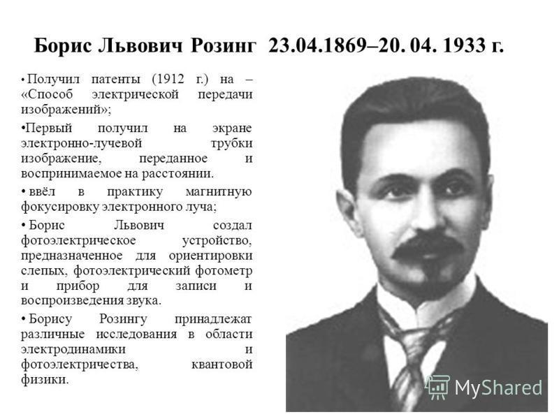Борис Львович Розинг 23.04.1869–20. 04. 1933 г. Получил патенты (1912 г.) на – «Способ электрической передачи изображений»; Первый получил на экране электронно-лучевой трубки изображение, переданное и воспринимаемое на расстоянии. ввёл в практику маг