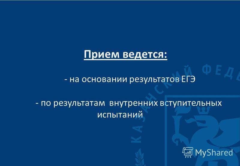 Прием ведется : - на основании результатов ЕГЭ - по результатам внутренних вступительных испытаний