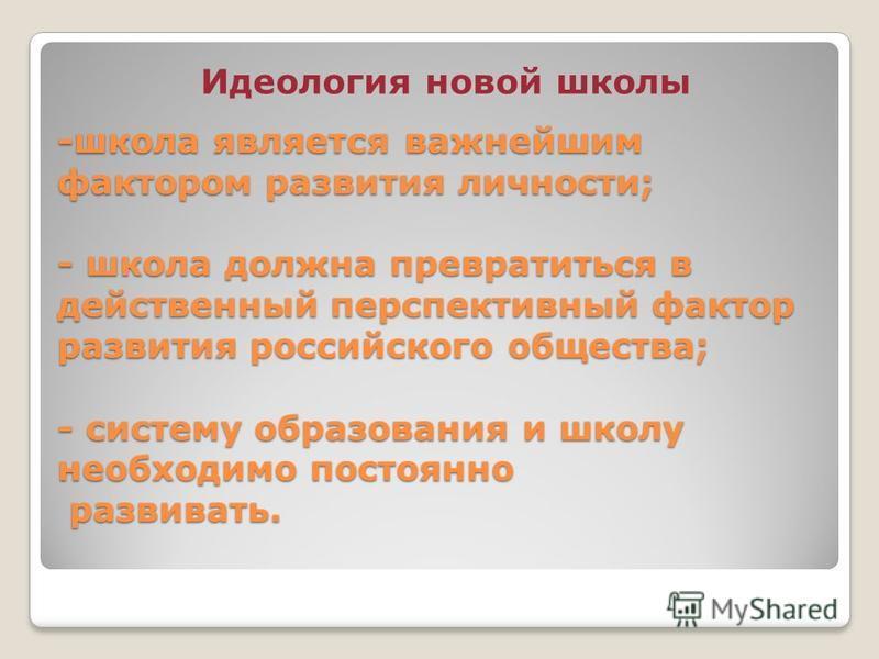 -школа является важнейшим фактором развития личности; - школа должна превратиться в действенный перспективный фактор развития российского общества; - систему образования и школу необходимо постоянно развивать. Идеология новой школы