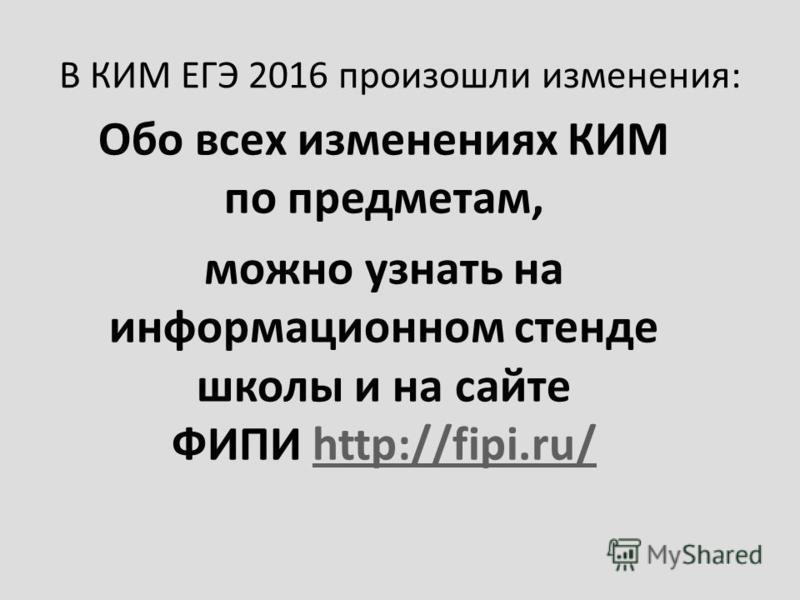 В КИМ ЕГЭ 2016 произошли изменения: Обо всех изменениях КИМ по предметам, можно узнать на информационном стенде школы и на сайте ФИПИ http://fipi.ru/http://fipi.ru/