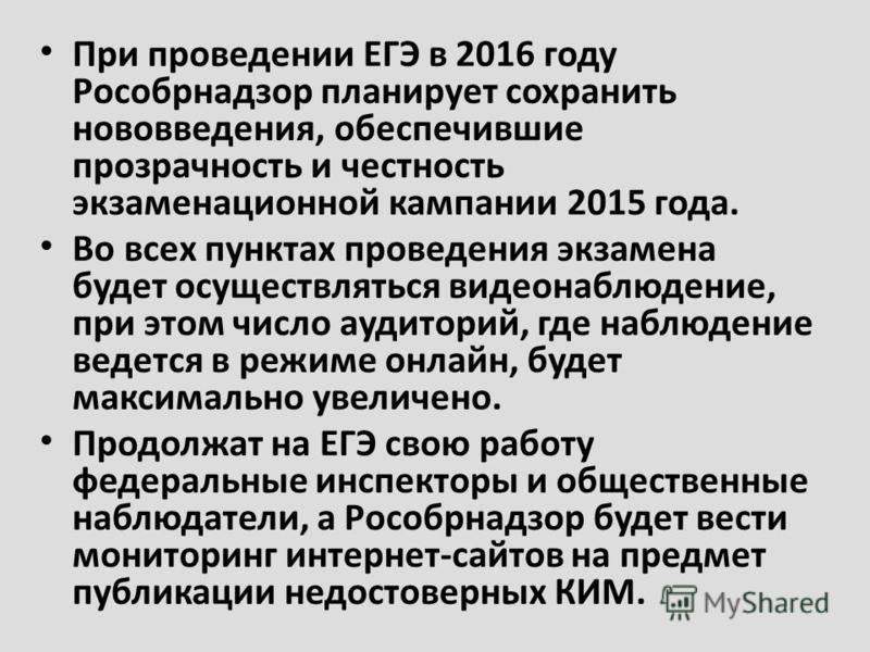 При проведении ЕГЭ в 2016 году Рособрнадзор планирует сохранить нововведения, обеспечившие прозрачность и честность экзаменационной кампании 2015 года. Во всех пунктах проведения экзамена будет осуществляться видеонаблюдение, при этом число аудиторий