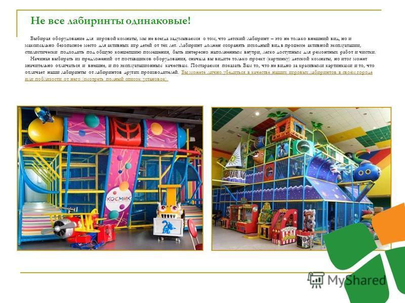 Не все лабиринты одинаковые! Выбирая оборудование для игровой комнаты, мы не всегда задумываемся о том, что детский лабиринт – это не только внешний вид, но и максимально безопасное место для активных игр детей от тёх лет. Лабиринт должен сохранять и