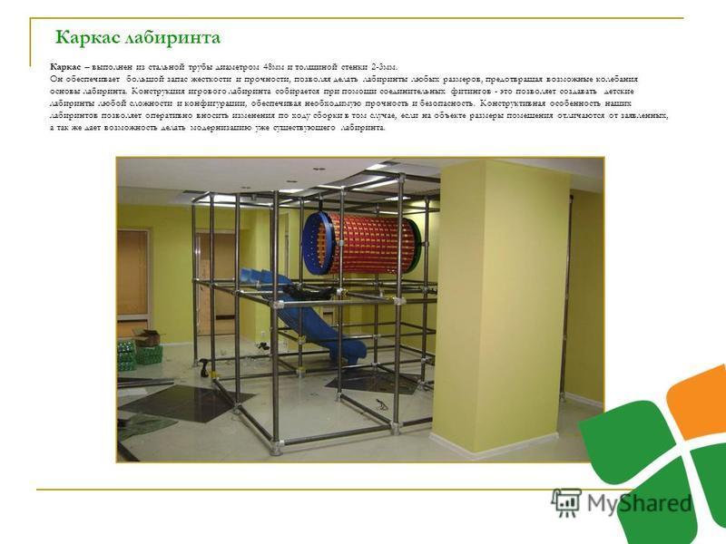 Каркас лабиринта Каркас – выполнен из стальной трубы диаметром 48 мм и толщиной стенки 2-3 мм. Он обеспечивает большой запас жесткости и прочности, позволяя делать лабиринты любых размеров, предотвращая возможные колебания основы лабиринта. Конструкц