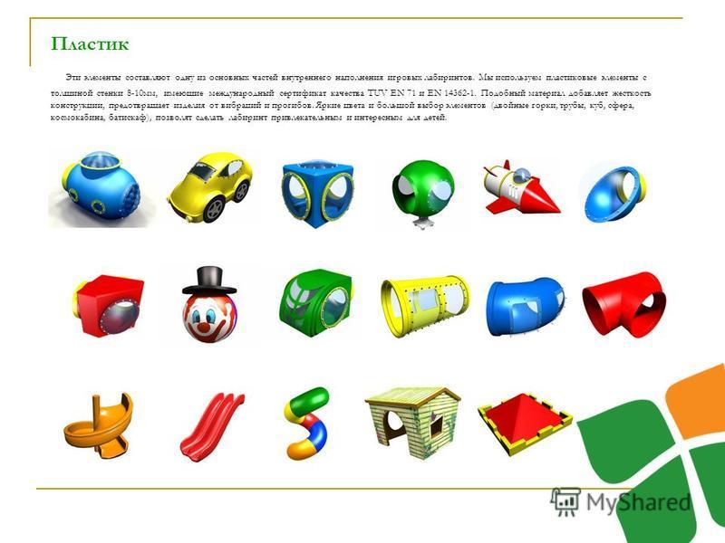 Пластик Эти элементы составляют одну из основных частей внутреннего наполнения игровых лабиринтов. Мы используем пластиковые элементы с толщиной стенки 8-10 мм, имеющие международный сертификат качества TUV EN 71 и EN 14362-1. Подобный материал добав