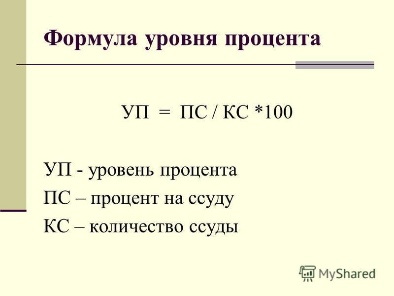 Формула уровня процента УП = ПС / КС *100 УП - уровень процента ПС – процент на ссуду КС – количество ссуды
