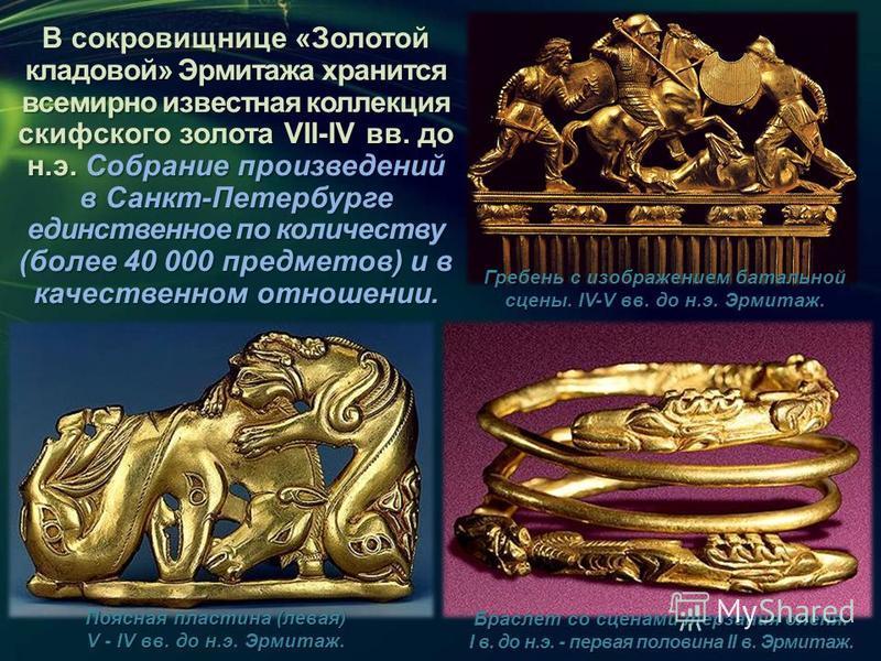 В сокровищнице «Золотой кладовой» Эрмитажа хранится всемирно известная коллекция скифского золота VII-IV вв. до н.э. Собрание произведений в Санкт-Петербурге единственное по количеству (более 40 000 предметов) и в качественном отношении. Гребень с из