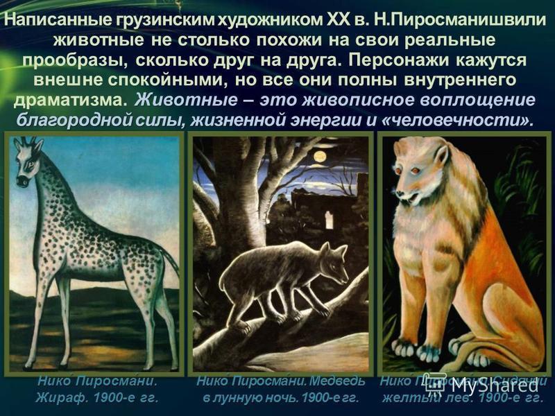 Животные – это живописное воплощение благородной силы, жизненной энергии и «человечности». Написанные грузинским художником XX в. Н.Пиросманишвили животные не столько похожи на свои реальные прообразы, сколько друг на друга. Персонажи кажутся внешне