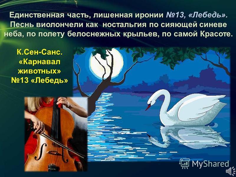 Единственная часть, лишенная иронии 13, «Лебедь». Песнь виолончели как ностальгия по сияющей синеве неба, по полету белоснежных крыльев, по самой Красоте. К.Сен-Санс. «Карнавал животных» 13 «Лебедь»