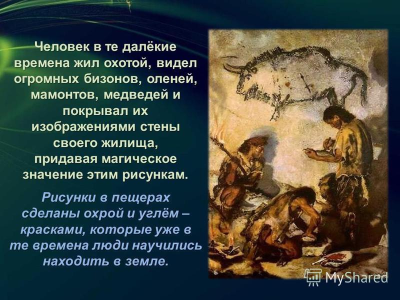 Человек в те далёкие времена жил охотой, видел огромных бизонов, оленей, мамонтов, медведей и покрывал их изображениями стены своего жилища, придавая магическое значение этим рисункам. Рисунки в пещерах сделаны охрой и углём – красками, которые уже в