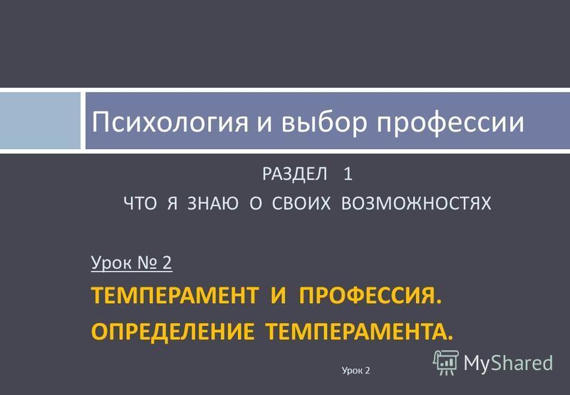 РАЗДЕЛ 1 ЧТО Я ЗНАЮ О СВОИХ ВОЗМОЖНОСТЯХ Урок 2 ТЕМПЕРАМЕНТ И ПРОФЕССИЯ. ОПРЕДЕЛЕНИЕ ТЕМПЕРАМЕНТА. Психология и выбор профессии Урок 2