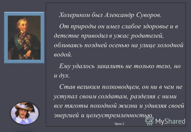Урок 2 Холериком был Александр Суворов. От природы он имел слабое здоровье и в детстве приводил в ужас родителей, обливаясь поздней осенью на улице холодной водой. Ему удалось закалить не только тело, но и дух. Став великим полководцем, он ни в чем н
