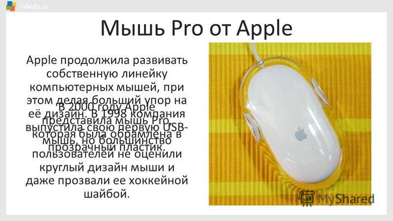 В 2000 году Apple представила мышь Pro, которая была обрамлена в прозрачный пластик. Мышь Pro от Apple Apple продолжила развивать собственную линейку компьютерных мышей, при этом делая больший упор на её дизайн. В 1998 компания выпустила свою первую