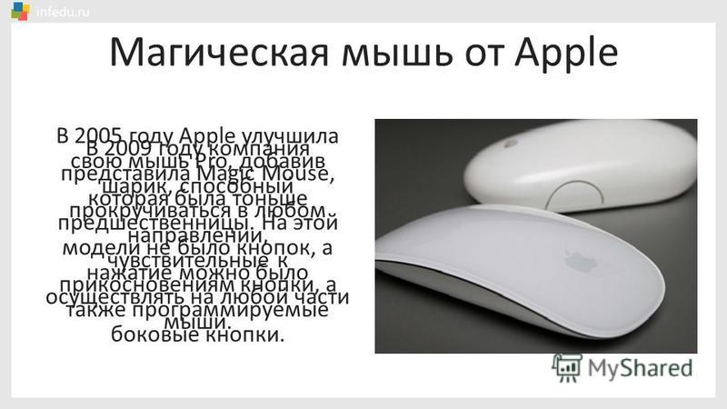 В 2005 году Apple улучшила свою мышь Pro, добавив шарик, способный прокручиваться в любом направлении, чувствительные к прикосновениям кнопки, а также программируемые боковые кнопки. В 2009 году компания представила Magic Mouse, которая была тоньше п