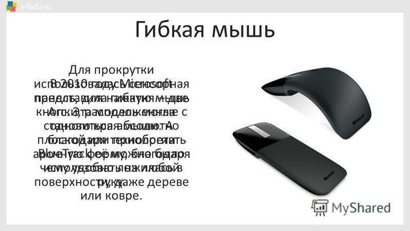 В 2010 году Microsoft представила гибкую мышь Arc. Эта модель могла становиться абсолютно плоской или приобретать арочную форму, благодаря чему удобно ложилась в руку. Для прокрутки использовалась сенсорная панель, для нажатия – две кнопки, расположе