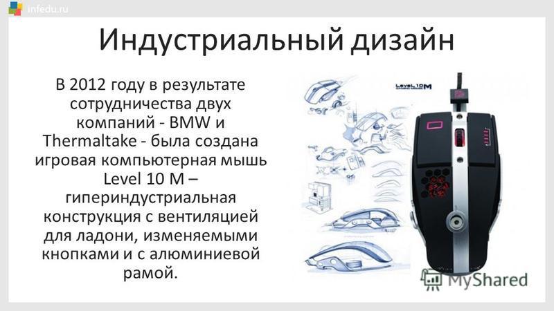 Индустриальный дизайн В 2012 году в результате сотрудничества двух компаний - BMW и Thermaltake - была создана игровая компьютерная мышь Level 10 M – гипериндустриальная конструкция с вентиляцией для ладони, изменяемыми кнопками и с алюминиевой рамой